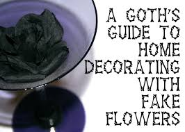 the everyday goth a goth u0027s guide to decorating with fake flowers