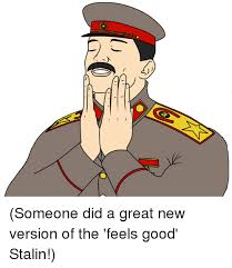 Feels Good Meme - 20 s someone did a great new version of the feels good stalin