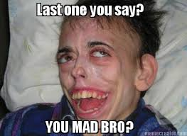Why You Mad Bro Meme - meme creator last one you say you mad bro