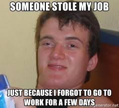 Drunk At Work Meme - someone stole my job just because i forgot to go to work for a few