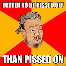 Pissed Meme - better to be pissed off than pissed on confucius says quickmeme