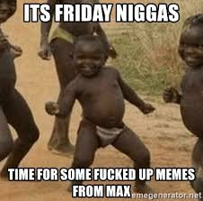 Fucked Friday Memes - its friday niggas time for some fucked up memes from max success