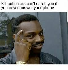 Answer Your Phone Meme - bill collectors can t catch you if you never answer your phone