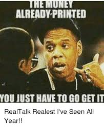 Get Money Meme - the money already printed you just have to go get it realtalk