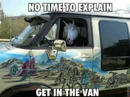 No Time To Explain Meme - get in the van unicorn there s no time to explain know your meme