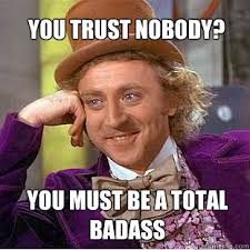 No Trust Meme - you trust nobody you must be a total badass willy wonka meme