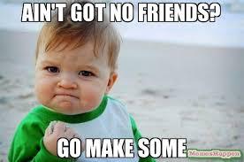 No Friends Meme - ain t got no friends go make some meme success kid original