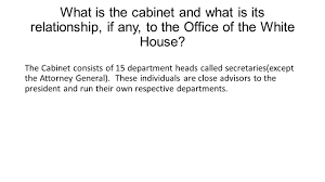 What Is A Government Cabinet What Is The Cabinet And What Is Its Relationship If Any To The