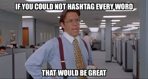 Hashtag Meme - that would be great if you could not hashtag every word that