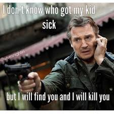 Sick Meme - i don t know who got my kid sick but i will find you and i will