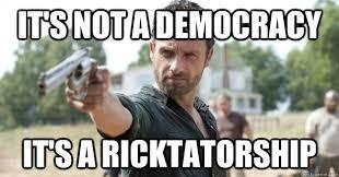 Rick Meme - it s not a democracy it s a ricktatorship rick grimes demands