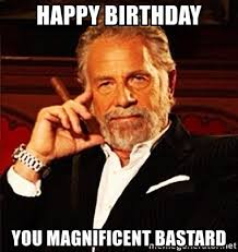 Most Interesting Man Birthday Meme - happy birthday you magnificent bastard most interesting man in