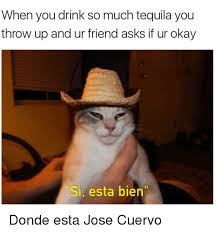 Jose Meme - when you drink so much tequila you throw up and ur friend asks if