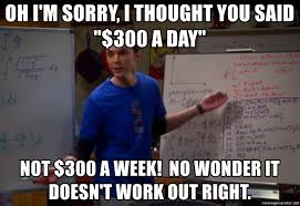 Sheldon Meme Generator - oh i m sorry i thought you said 300 a day not 300 a week no