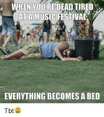 Music Festival Meme - when you dead tired at a music festival everything becomes a bed tbt