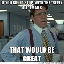 if you could stop with the reply all emails that would be great