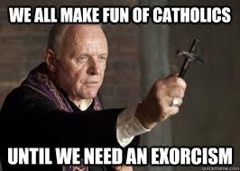 Exorcism Meme - we all make fun of catholics until we need an exorcism make fun of