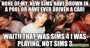 Sims Meme - none of my new sims have drown in a pool or have ever driven a car
