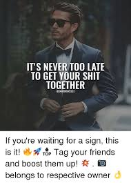 Get Your Shit Together Meme - it s never too late to get your shit together if you re waiting for