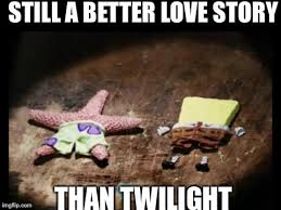Still A Better Lovestory Than Twilight Meme - image tagged in dried spongebob and patrick imgflip