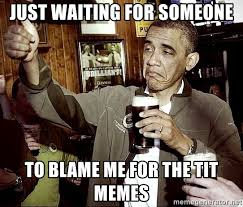 Tit Memes - just waiting for someone to blame me for the tit memes drunk obama