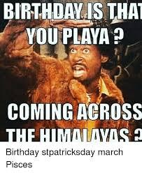 March Birthday Memes - you playa coming across a thf himallaavas birthday stpatricksday