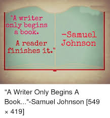 Samuel Johnson Meme - a writer only begins a book samuel a reader johnson finishes it a