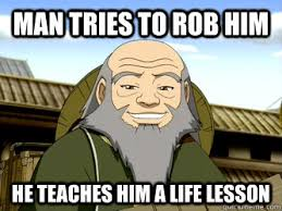 Life Lesson Memes - man tries to rob him he teaches him a life lesson uncle iroh