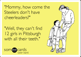 Pittsburgh Steelers Memes - mommy how come the steelers don t have cheerleaders well they