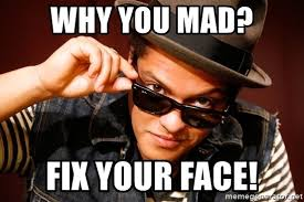 Why Are You Mad Meme - why you mad fix your face bruno mars meme generator