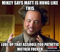 Lube Up Meme - mikey says matt is hung like this lube up that asshole you pathetic
