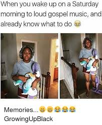 Gospel Memes - when you wake up on a saturday morning to loud gospel music and