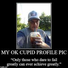 Ok Cupid Meme - my ok cupid profile pic only those who dare to fail greatly can