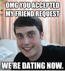 Friend Request Meme - omg you accepted my friend request we re dating now overly