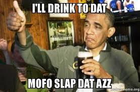 Dat Azz Meme - i ll drink to dat mofo slap dat azz upvote obama make a meme
