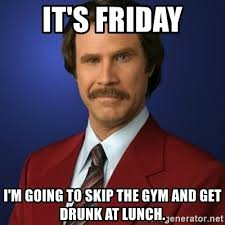 Gym Birthday Meme - it s friday i m going to skip the gym and get drunk at lunch