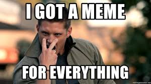 Everything Meme - i got a meme for everything supernatural dean winchester meme