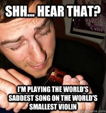 Smallest Violin Meme - shh hear that i m playing the world s saddest song on the