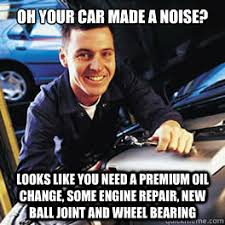 Car Repair Meme - oh your car made a noise looks like you need a premium oil change