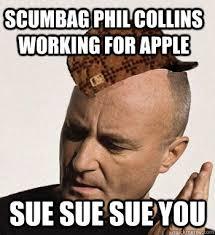 Phil Collins Meme - scumbag phil collins working for apple sue sue sue you scumbag