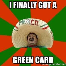 Green Card Meme - i finally got a green card mexico meme generator