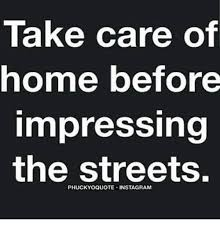 Meme Generator For Instagram - take care of home before impressing the streets phuckyoquote