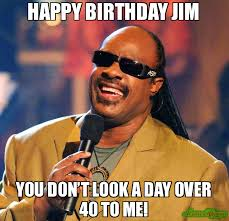 Looks Good To Me Meme - happy birthday jim you don t look a day over 40 to me meme stevie