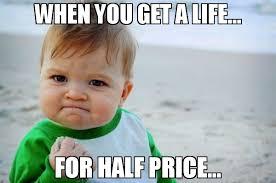 Get A Life Meme - when you get a life for half price meme success kid original