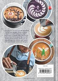 how to make designs on coffee coffee art creative coffee designs for the home barista amazon