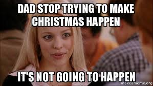 Mean Dad Meme - dad stop trying to make christmas happen it s not going to happen