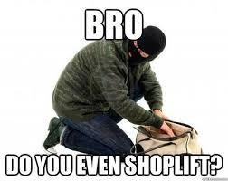Shoplifting Meme - bro do you even shoplift shoplifter quickmeme