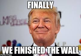 Finished Meme - he finally finished the wall omg i wish imgflip