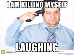Shoot Myself Meme - i am killing myself laughing suicide bill meme generator