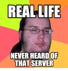 Real Life Memes - 25 best memes about butthurt dweller real life butthurt